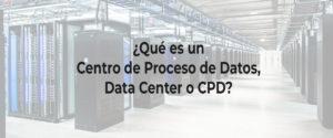 ¿Qué es un Centro de Proceso de Datos, Data Center o CPD?